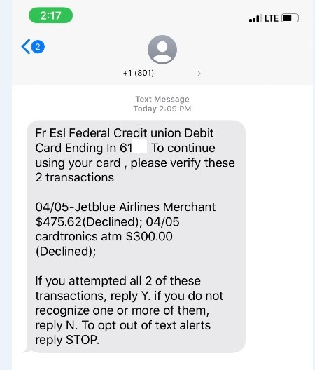 Example Fraudulent Text Message: Fr Esl Federal Credit union Debit Card ending in ___. To continue using your card, please verify these 2 transactions. 04/05 - Jetblue Airlines Merchant $475.62 (Declined); 04/05 cardtronics atm $300.00 (Declined). If you attempted all 2 of these transactions, reply Y. if you do not recognize one or more of them, reply N. To opt out of text alerts reply STOP.